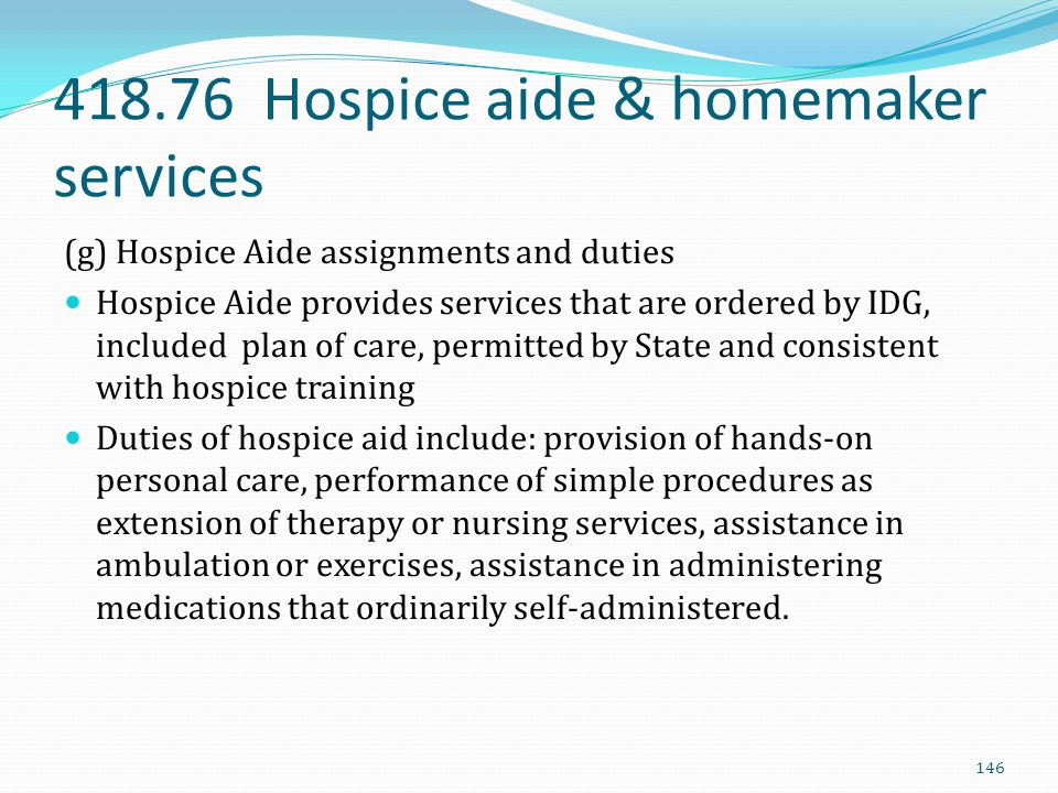 418.76 Hospice aide & homemaker services (g) Hospice Aide assignments and duties Hospice Aide provides services that are ordered by IDG, included plan