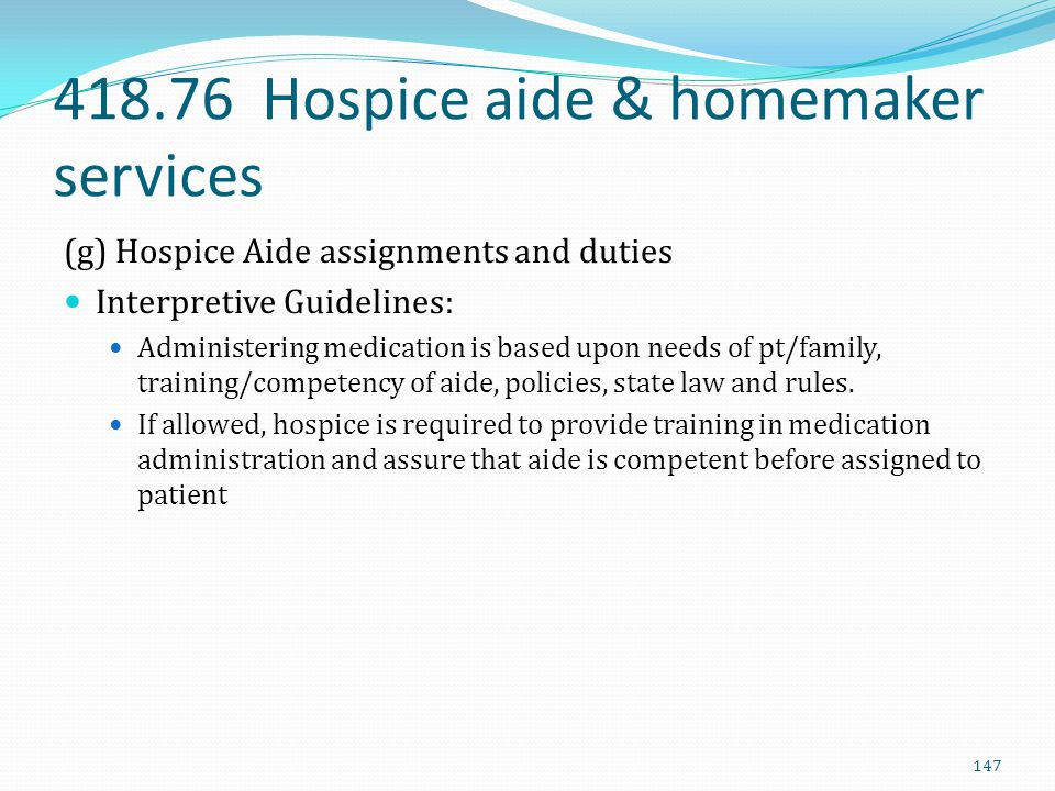 418.76 Hospice aide & homemaker services (g) Hospice Aide assignments and duties Interpretive Guidelines: Administering medication is based upon needs