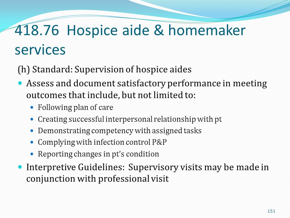 418.76 Hospice aide & homemaker services (h) Standard: Supervision of hospice aides Assess and document satisfactory performance in meeting outcomes t