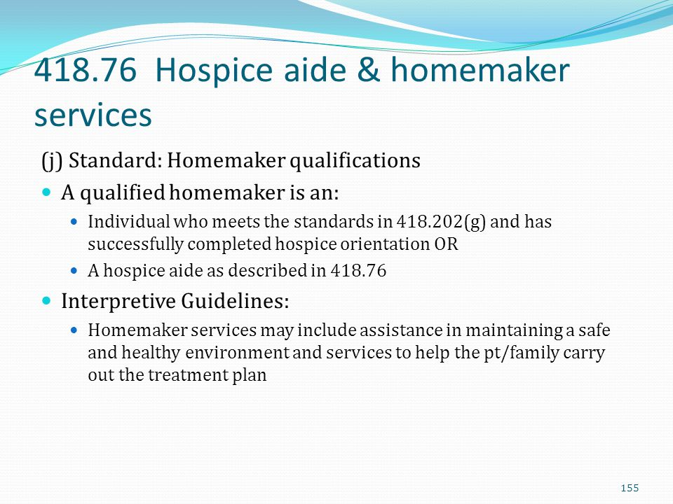 418.76 Hospice aide & homemaker services (j) Standard: Homemaker qualifications A qualified homemaker is an: Individual who meets the standards in 418