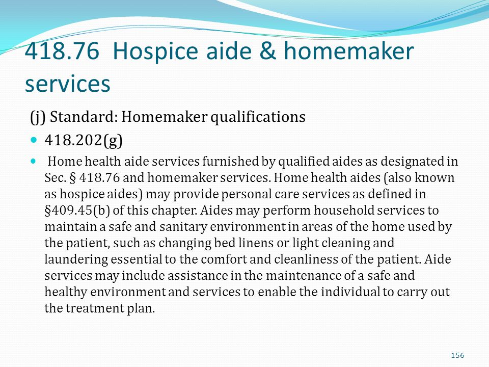 418.76 Hospice aide & homemaker services (j) Standard: Homemaker qualifications 418.202(g) Home health aide services furnished by qualified aides as d