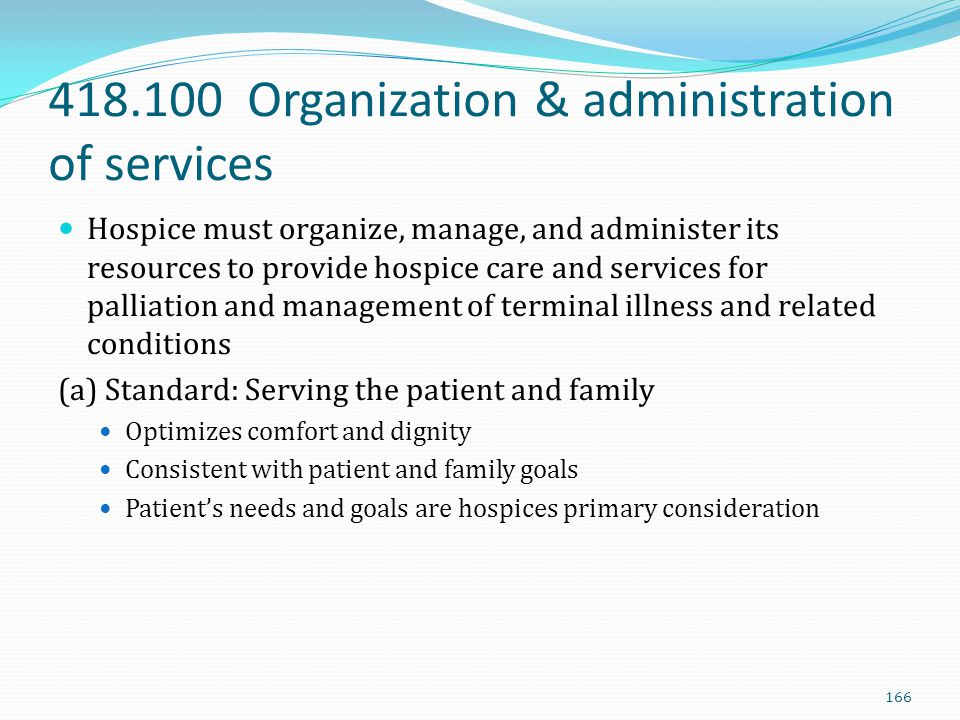 418.100 Organization & administration of services Hospice must organize, manage, and administer its resources to provide hospice care and services for