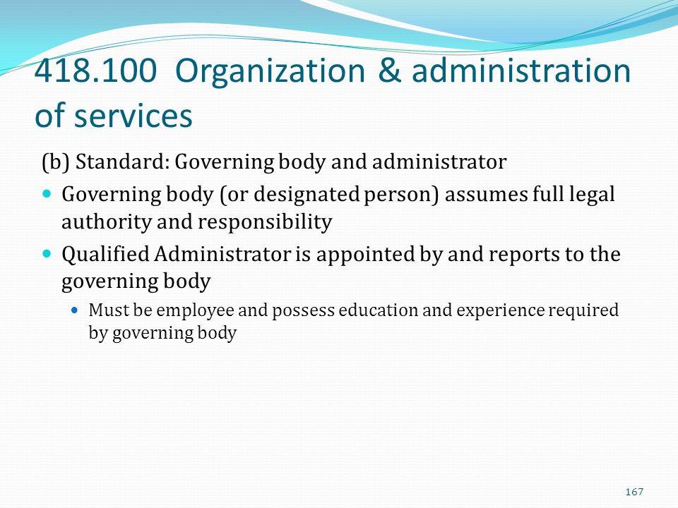 418.100 Organization & administration of services (b) Standard: Governing body and administrator Governing body (or designated person) assumes full le