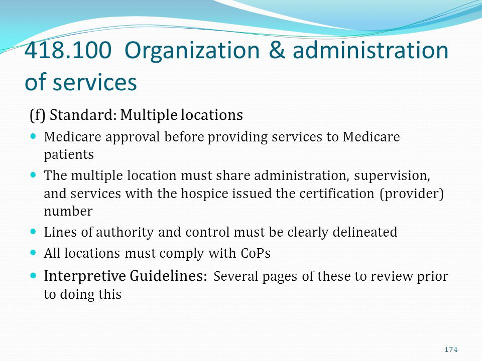 418.100 Organization & administration of services (f) Standard: Multiple locations Medicare approval before providing services to Medicare patients Th