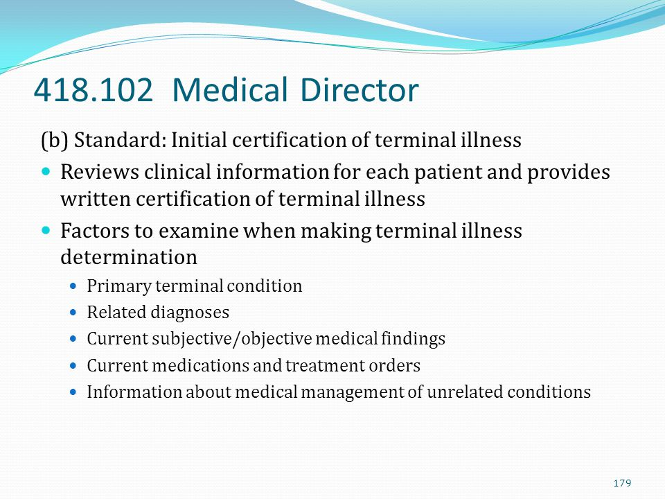 418.102 Medical Director (b) Standard: Initial certification of terminal illness Reviews clinical information for each patient and provides written ce