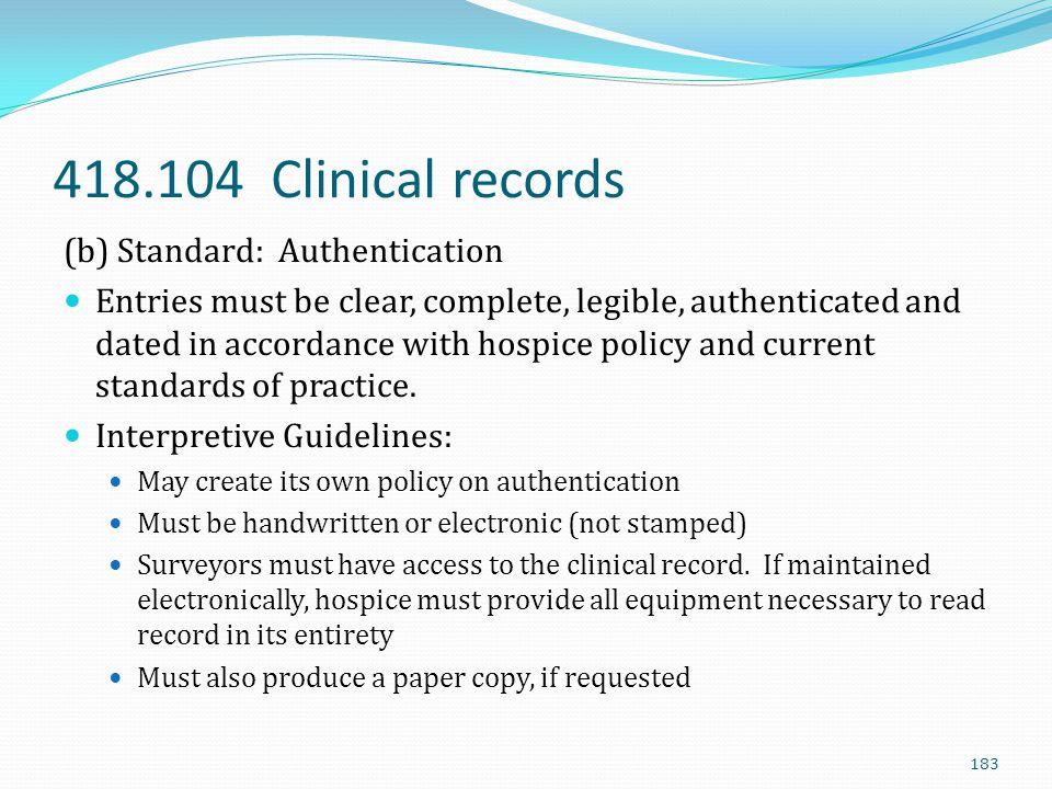 418.104 Clinical records (b) Standard: Authentication Entries must be clear, complete, legible, authenticated and dated in accordance with hospice pol