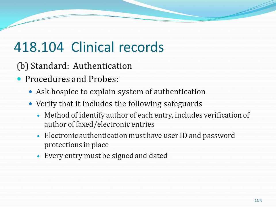 418.104 Clinical records (b) Standard: Authentication Procedures and Probes: Ask hospice to explain system of authentication Verify that it includes t