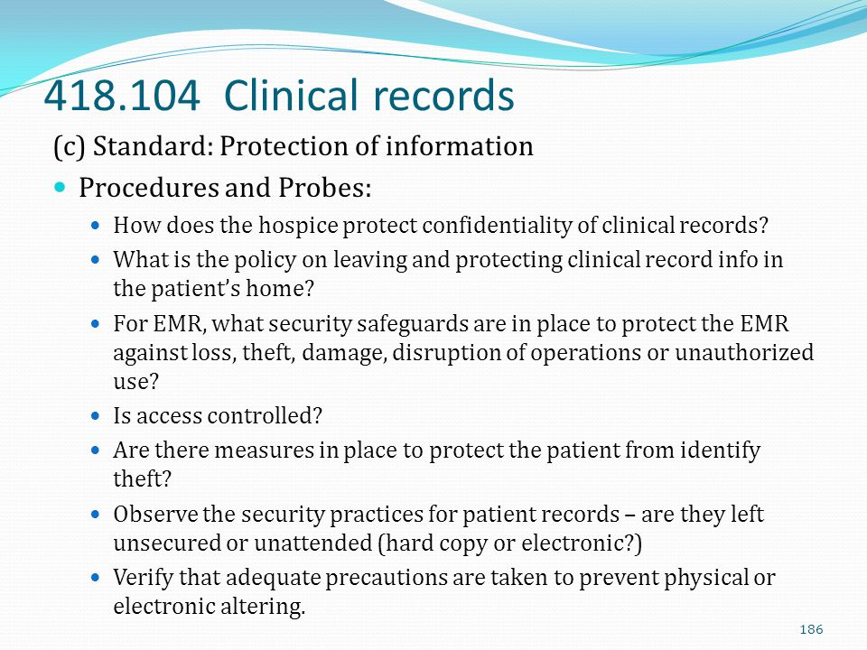 418.104 Clinical records (c) Standard: Protection of information Procedures and Probes: How does the hospice protect confidentiality of clinical recor