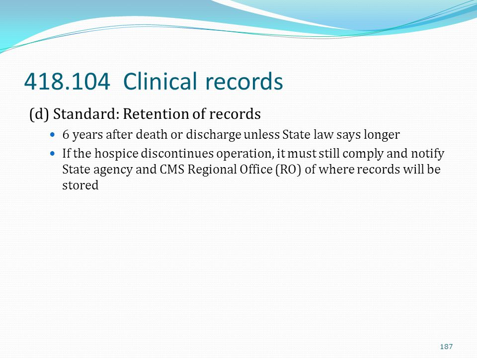 418.104 Clinical records (d) Standard: Retention of records 6 years after death or discharge unless State law says longer If the hospice discontinues