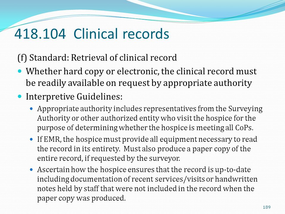 418.104 Clinical records (f) Standard: Retrieval of clinical record Whether hard copy or electronic, the clinical record must be readily available on