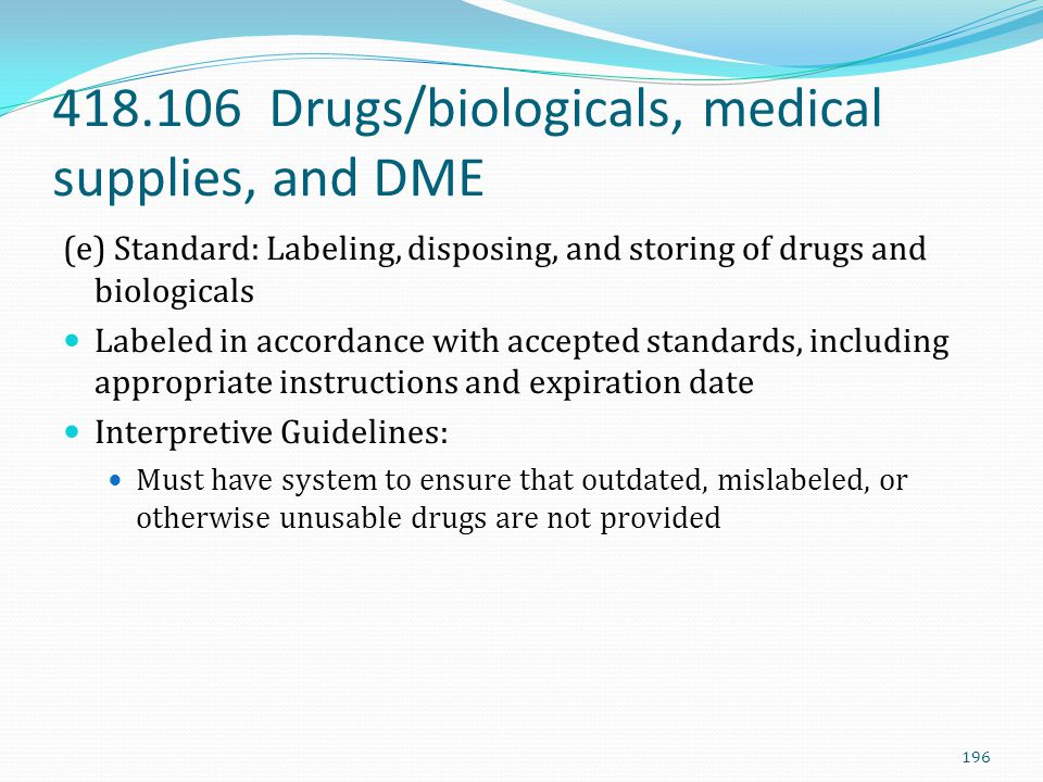 418.106 Drugs/biologicals, medical supplies, and DME (e) Standard: Labeling, disposing, and storing of drugs and biologicals Labeled in accordance wit