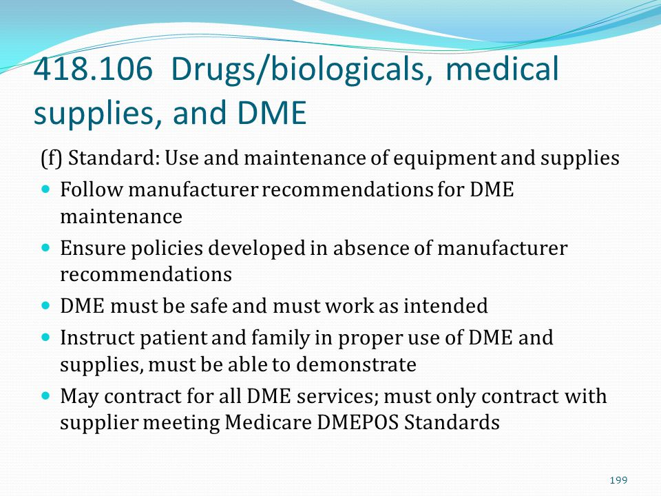 418.106 Drugs/biologicals, medical supplies, and DME (f) Standard: Use and maintenance of equipment and supplies Follow manufacturer recommendations f