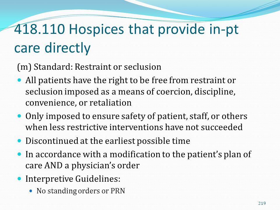418.110 Hospices that provide in-pt care directly (m) Standard: Restraint or seclusion All patients have the right to be free from restraint or seclus
