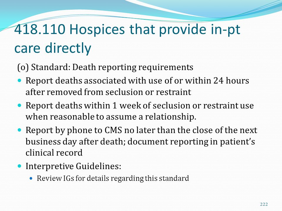 418.110 Hospices that provide in-pt care directly (o) Standard: Death reporting requirements Report deaths associated with use of or within 24 hours a