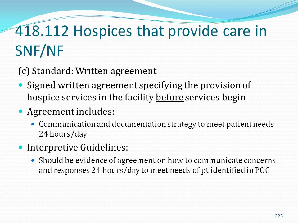 418.112 Hospices that provide care in SNF/NF (c) Standard: Written agreement Signed written agreement specifying the provision of hospice services in