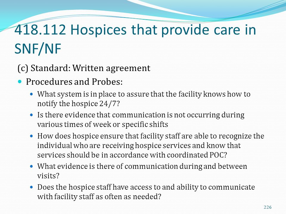 418.112 Hospices that provide care in SNF/NF (c) Standard: Written agreement Procedures and Probes: What system is in place to assure that the facilit