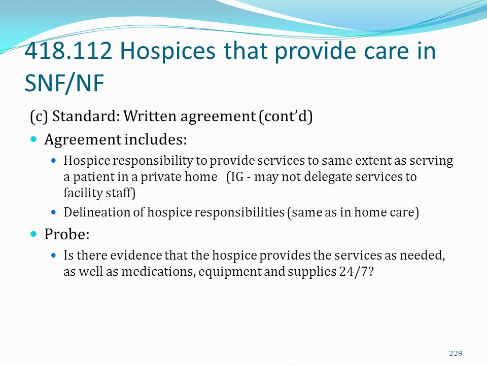 418.112 Hospices that provide care in SNF/NF (c) Standard: Written agreement (cont'd) Agreement includes: Hospice responsibility to provide services t