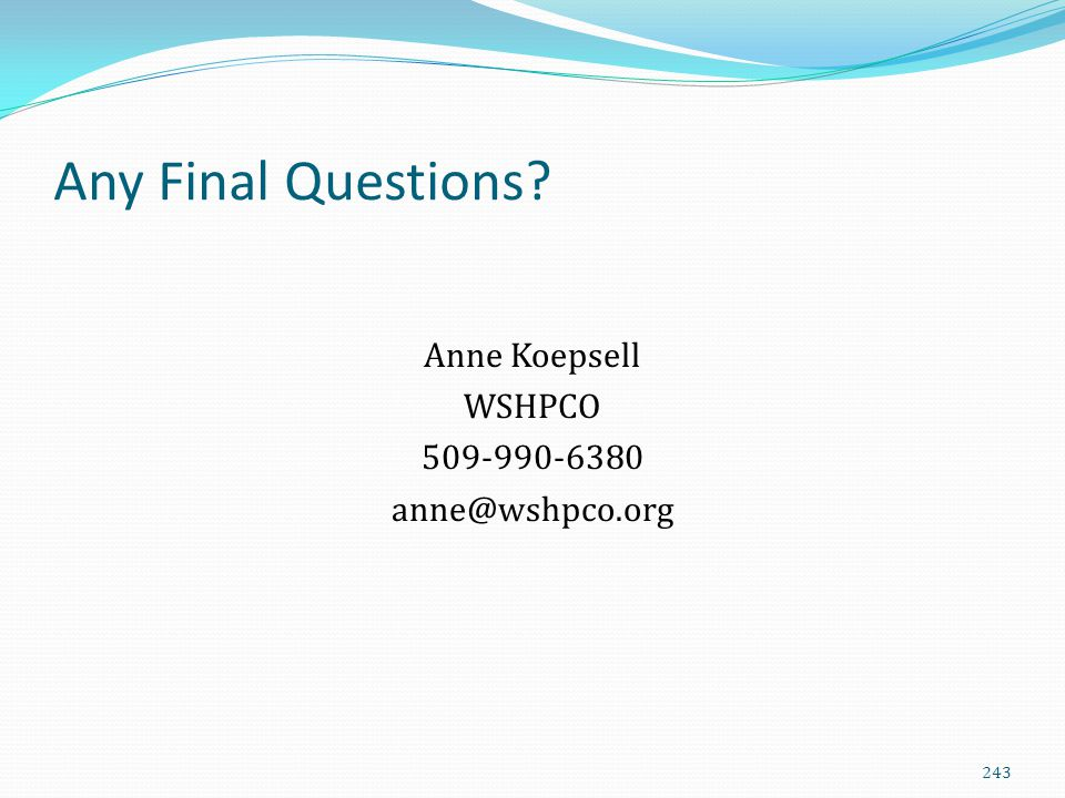 Any Final Questions? Anne Koepsell WSHPCO 509-990-6380 anne@wshpco.org 243