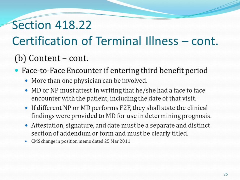 Section 418.22 Certification of Terminal Illness – cont. (b) Content – cont. Face-to-Face Encounter if entering third benefit period More than one phy