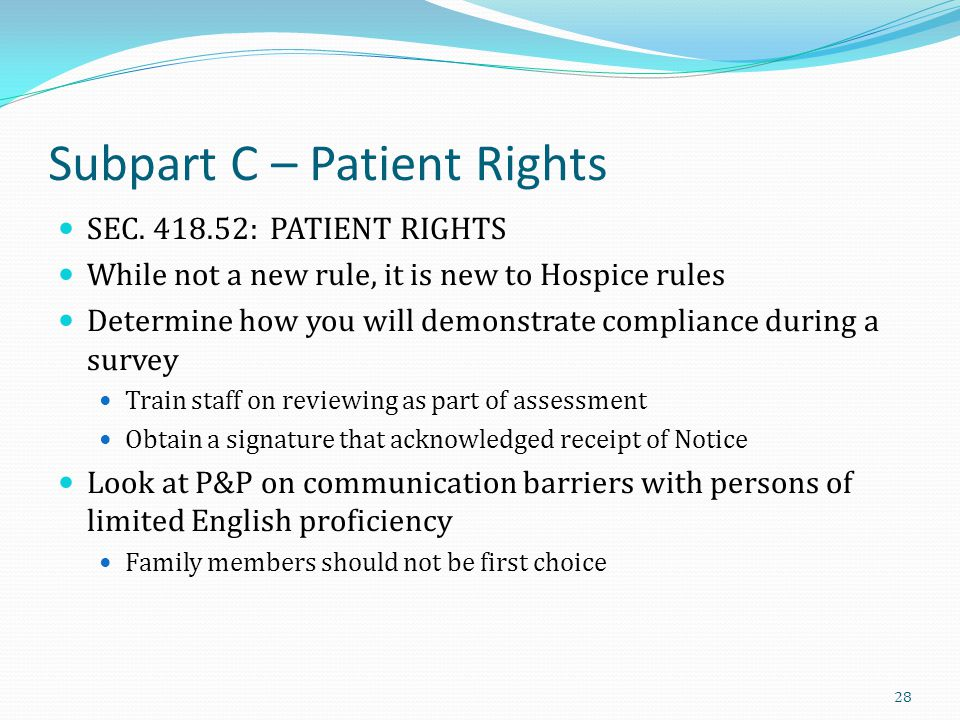 Subpart C – Patient Rights SEC. 418.52: PATIENT RIGHTS While not a new rule, it is new to Hospice rules Determine how you will demonstrate compliance