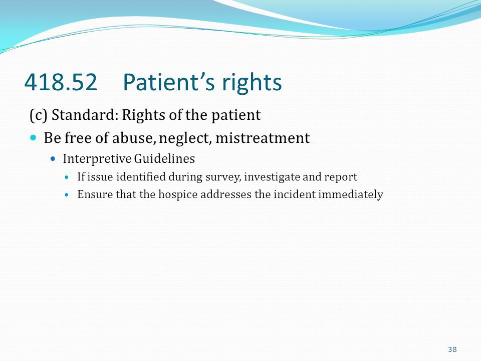 418.52 Patient's rights (c) Standard: Rights of the patient Be free of abuse, neglect, mistreatment Interpretive Guidelines If issue identified during