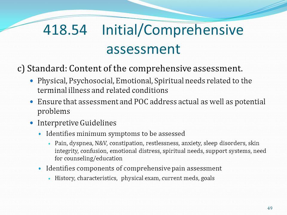 418.54 Initial/Comprehensive assessment c) Standard: Content of the comprehensive assessment. Physical, Psychosocial, Emotional, Spiritual needs relat