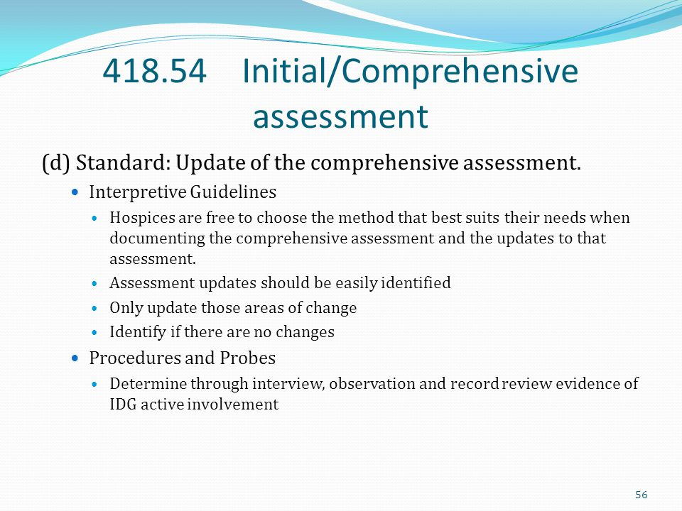 418.54 Initial/Comprehensive assessment (d) Standard: Update of the comprehensive assessment. Interpretive Guidelines Hospices are free to choose the