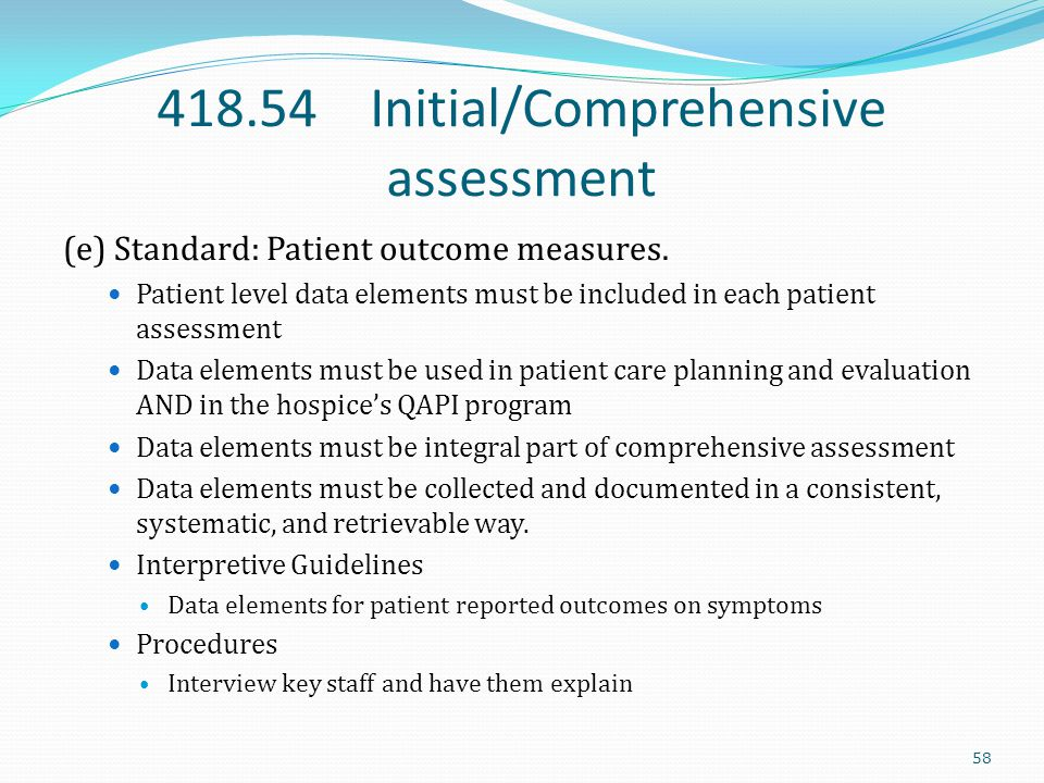 418.54 Initial/Comprehensive assessment (e) Standard: Patient outcome measures. Patient level data elements must be included in each patient assessmen