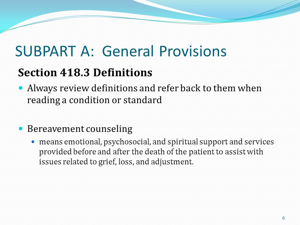 Section 418.3 Definitions – cont Clinical note: Clinical note means a notation of a contact with the patient and/or the family that is written and dated by any person providing services and that describes signs and symptoms, treatments and medications administered, including the patient s reaction and/or response, and any changes in physical, emotional, psychosocial or spiritual condition during a given period of time.