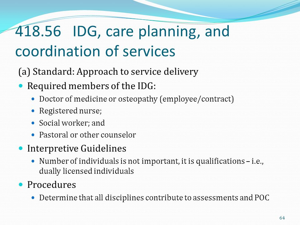418.56 IDG, care planning, and coordination of services (a) Standard: Approach to service delivery Required members of the IDG: Doctor of medicine or