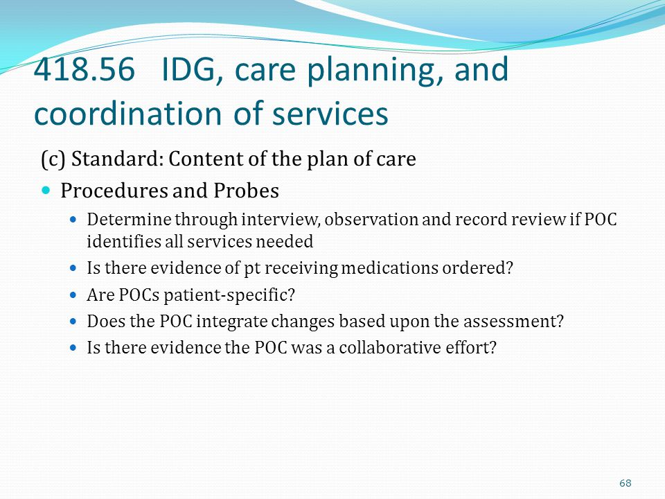418.56 IDG, care planning, and coordination of services (c) Standard: Content of the plan of care Procedures and Probes Determine through interview, o