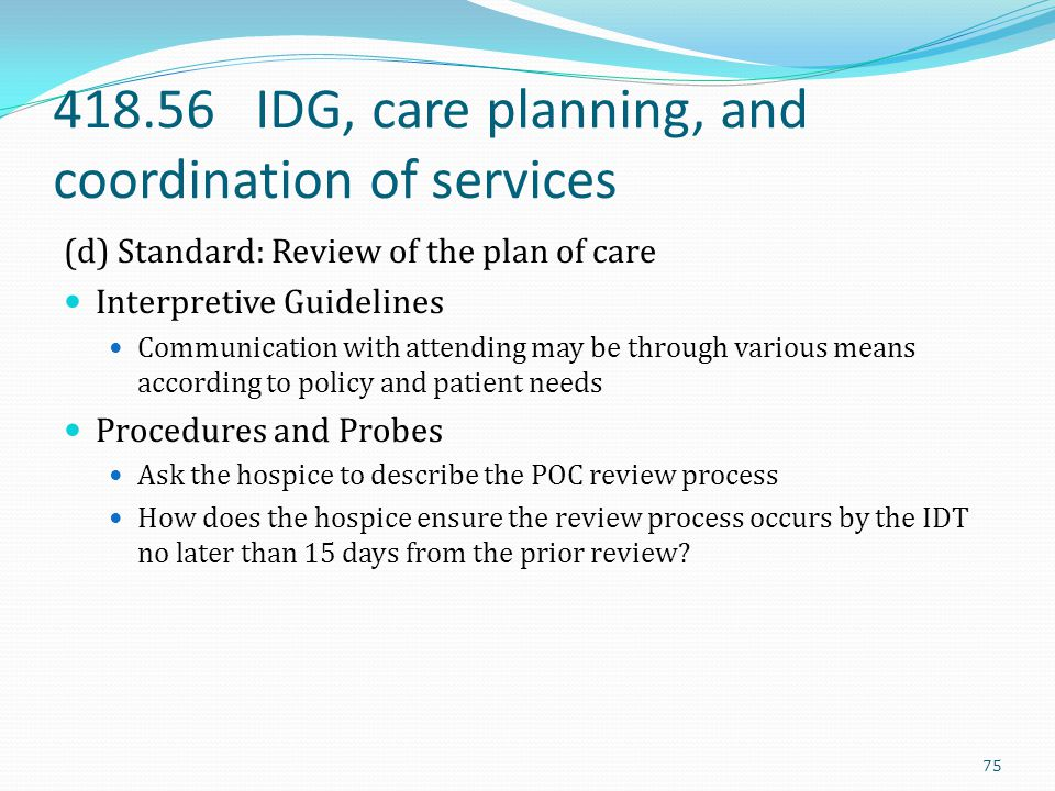 418.56 IDG, care planning, and coordination of services (d) Standard: Review of the plan of care Interpretive Guidelines Communication with attending