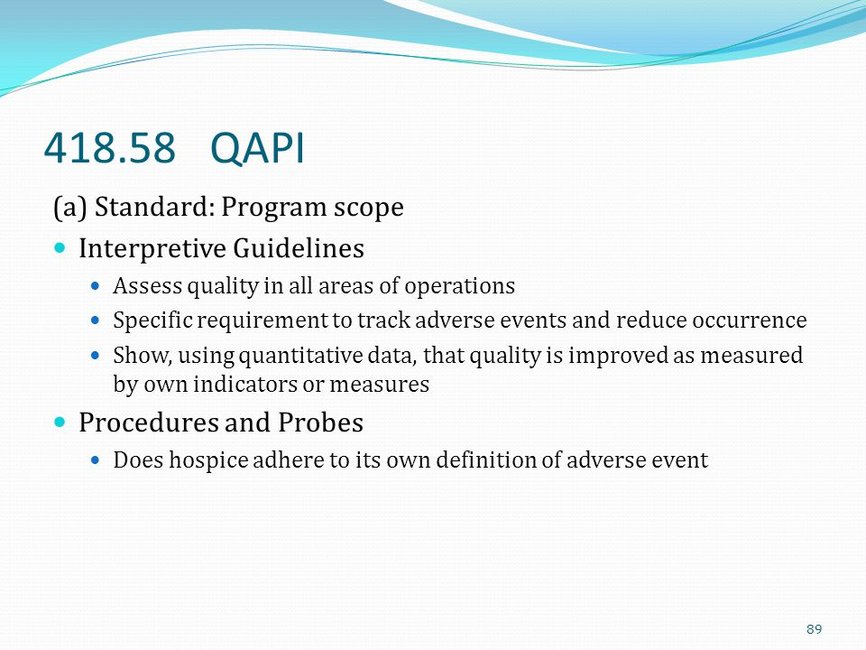 418.58 QAPI (a) Standard: Program scope Interpretive Guidelines Assess quality in all areas of operations Specific requirement to track adverse events