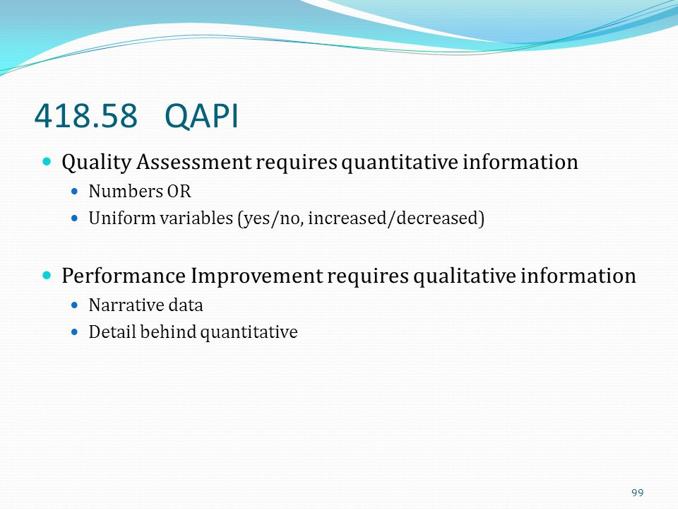 418.58 QAPI Quality Assessment requires quantitative information Numbers OR Uniform variables (yes/no, increased/decreased) Performance Improvement re