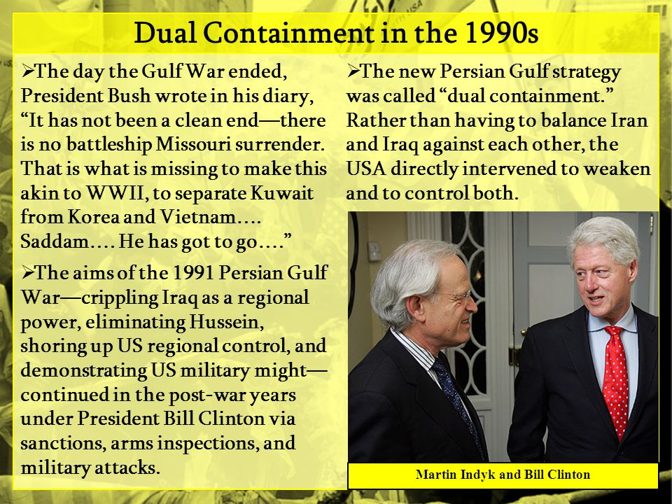 Dual Containment in the 1990s  The day the Gulf War ended, President Bush wrote in his diary, It has not been a clean end—there is no battleship Missouri surrender.