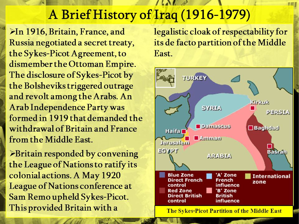 A Brief History of Iraq (1916-1979)  In 1916, Britain, France, and Russia negotiated a secret treaty, the Sykes-Picot Agreement, to dismember the Ottoman Empire.