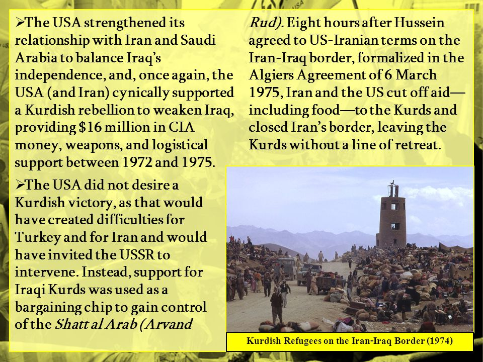  The USA strengthened its relationship with Iran and Saudi Arabia to balance Iraq's independence, and, once again, the USA (and Iran) cynically supported a Kurdish rebellion to weaken Iraq, providing $16 million in CIA money, weapons, and logistical support between 1972 and 1975.