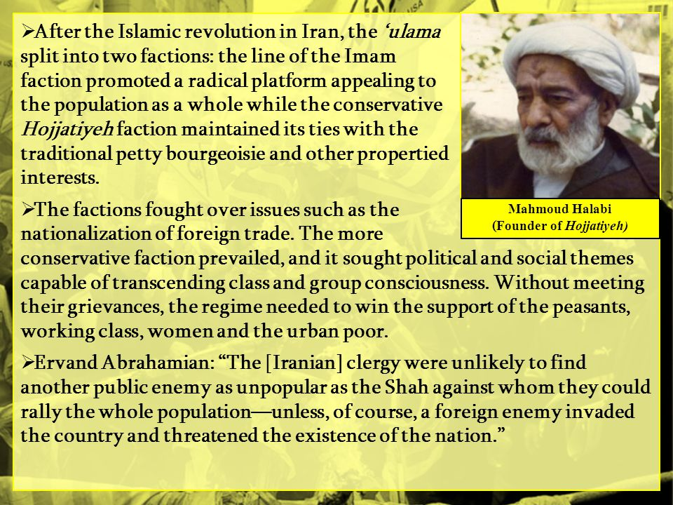  After the Islamic revolution in Iran, the 'ulama split into two factions: the line of the Imam faction promoted a radical platform appealing to the population as a whole while the conservative Hojjatiyeh faction maintained its ties with the traditional petty bourgeoisie and other propertied interests.