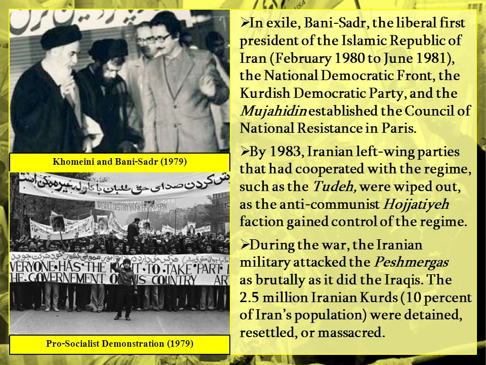  In exile, Bani-Sadr, the liberal first president of the Islamic Republic of Iran (February 1980 to June 1981), the National Democratic Front, the Kurdish Democratic Party, and the Mujahidin established the Council of National Resistance in Paris.