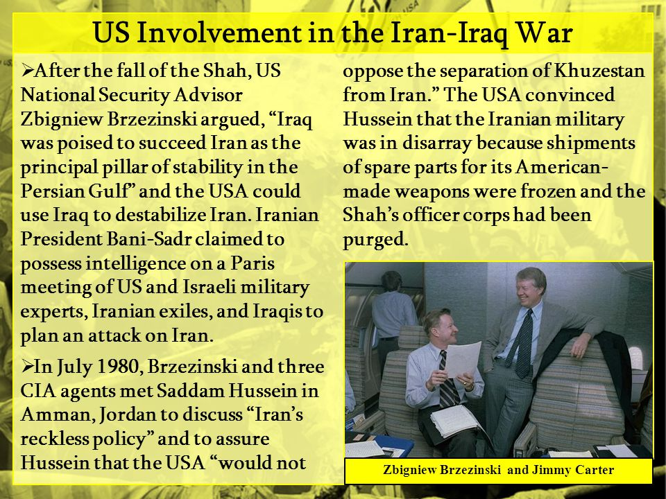US Involvement in the Iran-Iraq War  After the fall of the Shah, US National Security Advisor Zbigniew Brzezinski argued, Iraq was poised to succeed Iran as the principal pillar of stability in the Persian Gulf and the USA could use Iraq to destabilize Iran.