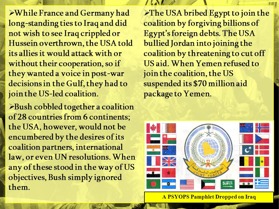  While France and Germany had long-standing ties to Iraq and did not wish to see Iraq crippled or Hussein overthrown, the USA told its allies it would attack with or without their cooperation, so if they wanted a voice in post-war decisions in the Gulf, they had to join the US-led coalition.
