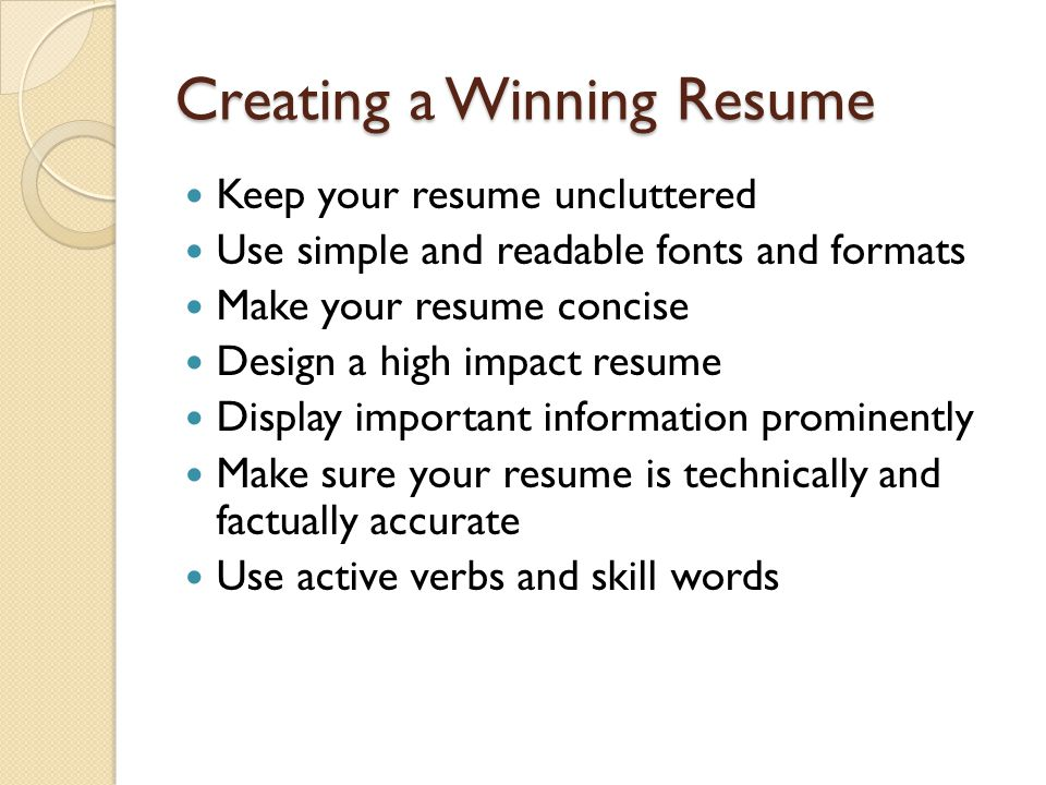 Creating a Winning Resume Keep your resume uncluttered Use simple and readable fonts and formats Make your resume concise Design a high impact resume Display important information prominently Make sure your resume is technically and factually accurate Use active verbs and skill words