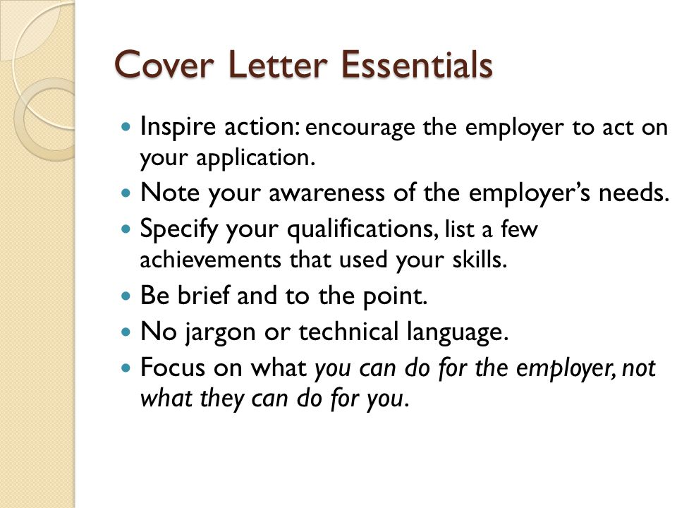 Cover Letter Essentials Inspire action: encourage the employer to act on your application.