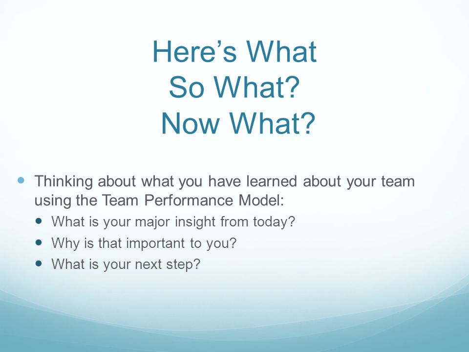 Here's What So What? Now What? Thinking about what you have learned about your team using the Team Performance Model: What is your major insight from
