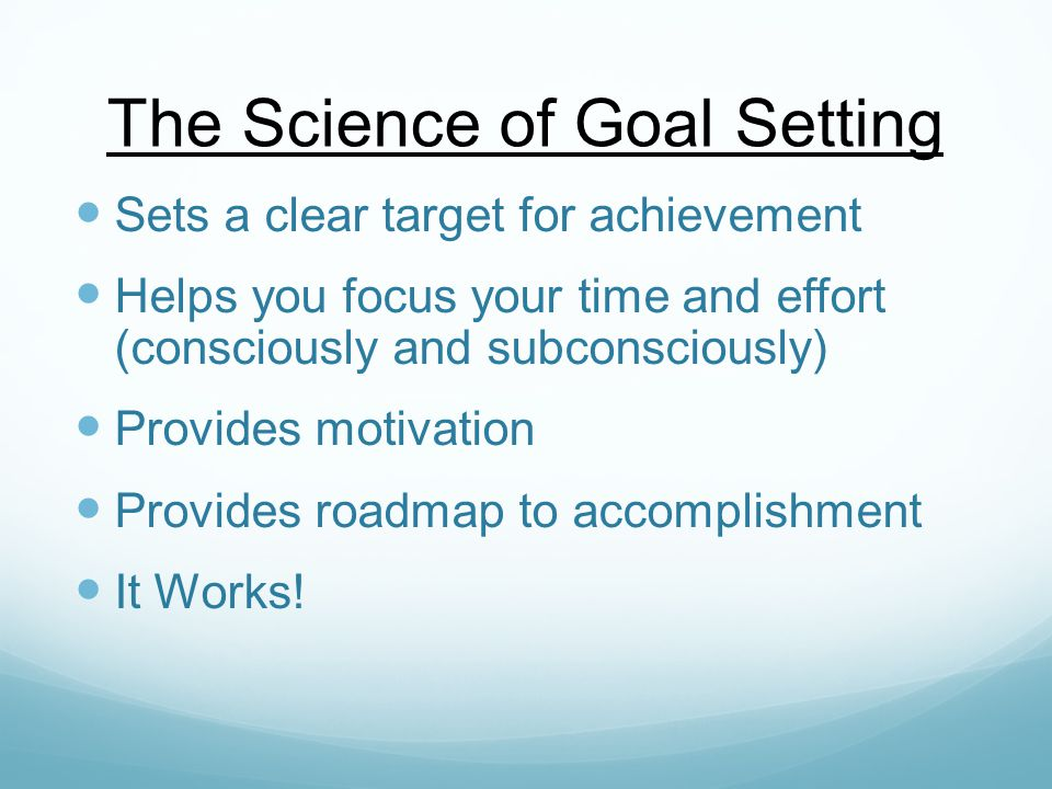 The Science of Goal Setting Sets a clear target for achievement Helps you focus your time and effort (consciously and subconsciously) Provides motivation Provides roadmap to accomplishment It Works!