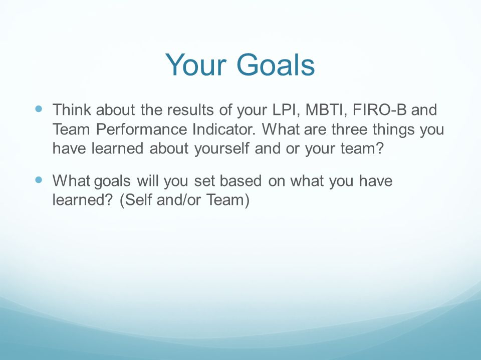 Your Goals Think about the results of your LPI, MBTI, FIRO-B and Team Performance Indicator. What are three things you have learned about yourself and