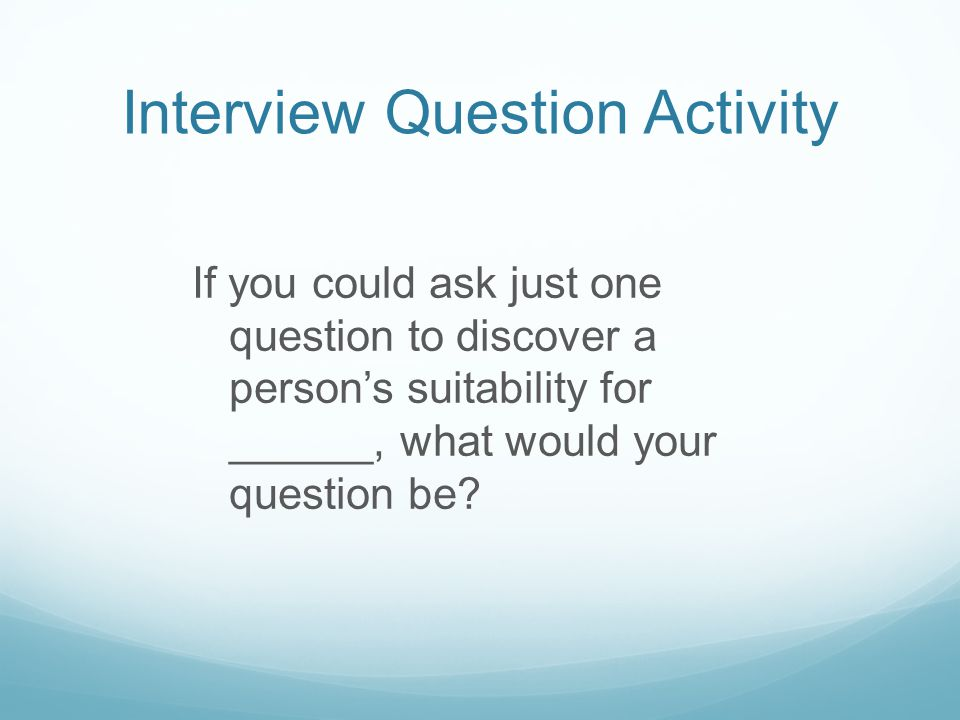 Interview Question Activity If you could ask just one question to discover a person's suitability for ______, what would your question be
