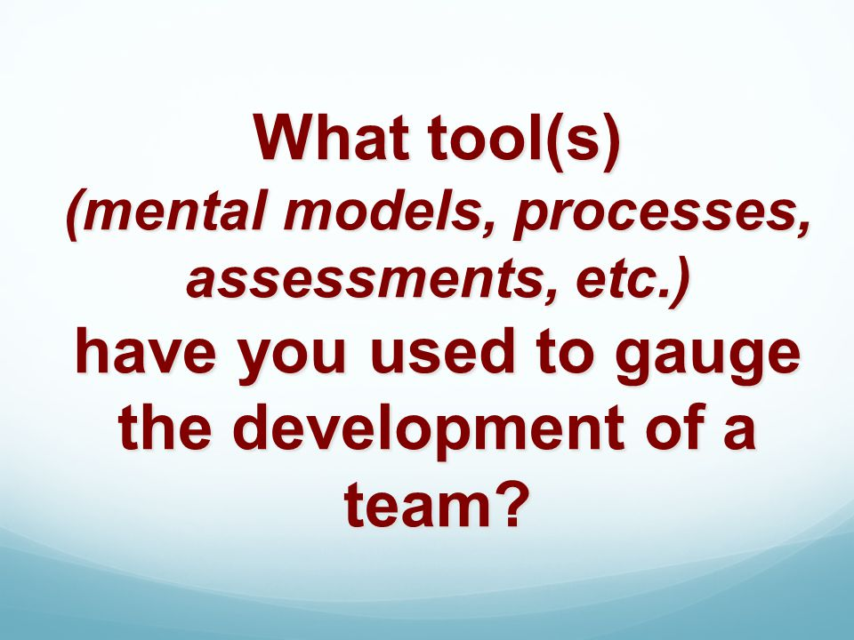 What tool(s) (mental models, processes, assessments, etc.) have you used to gauge the development of a team?