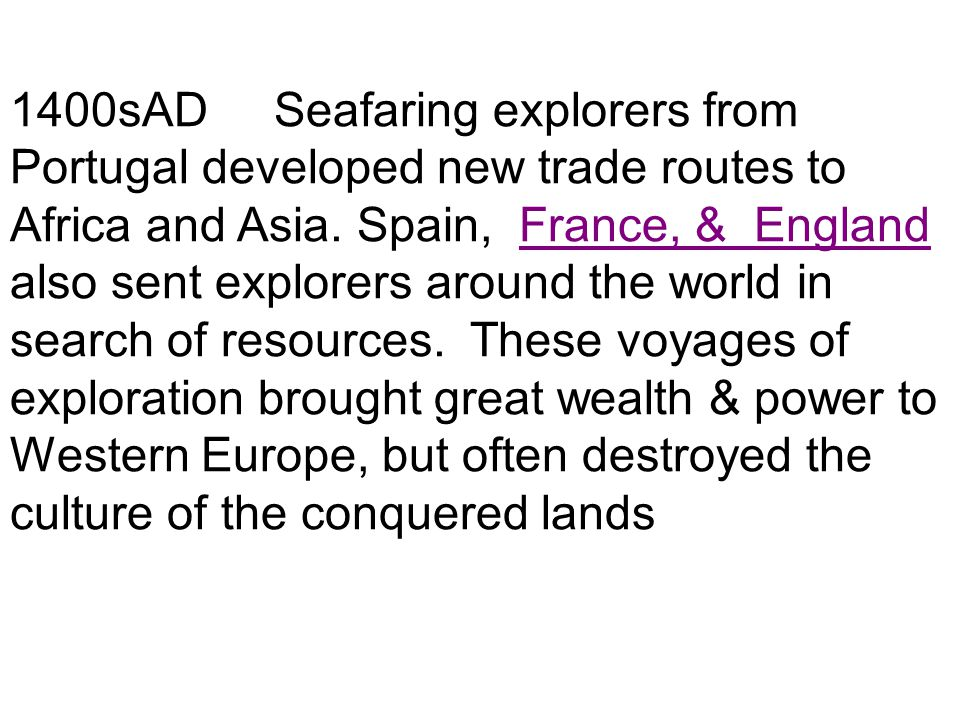 1400sAD Seafaring explorers from Portugal developed new trade routes to Africa and Asia. Spain, France, & England also sent explorers around the world