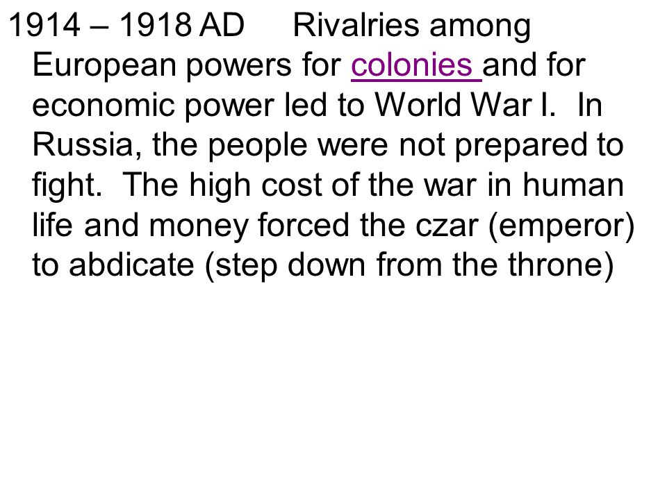 1914 – 1918 AD Rivalries among European powers for colonies and for economic power led to World War I. In Russia, the people were not prepared to figh